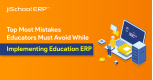 Top Most Mistakes Educators Must Avoid while Implementing Education ERP